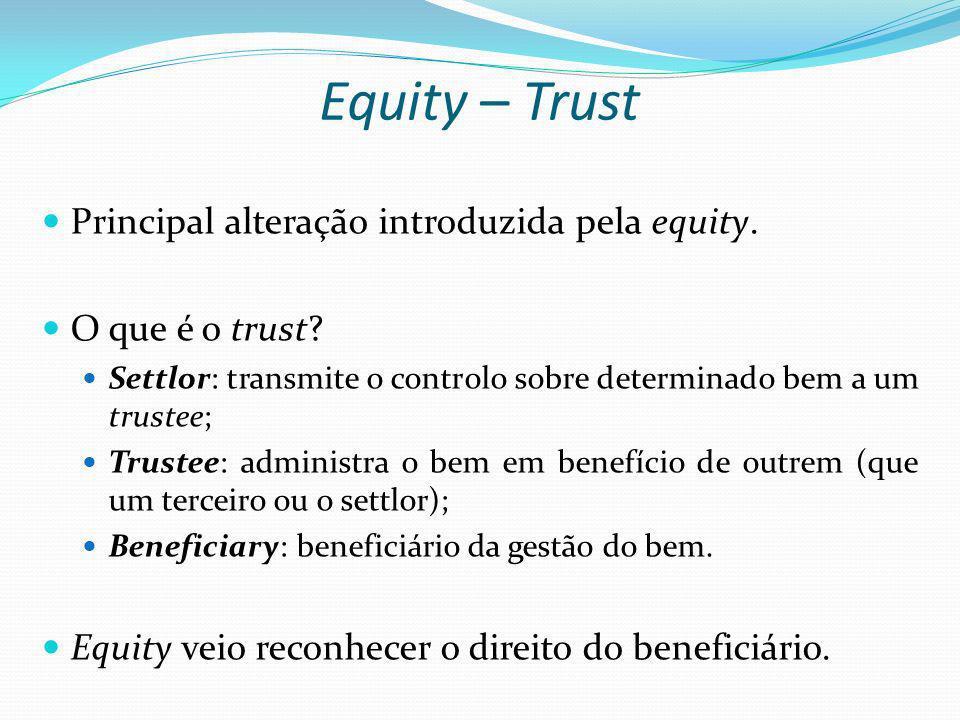 Equity – Trust Principal alteração introduzida pela equity. O que é o trust? Settlor: transmite o controlo sobre determinado bem a um trustee; Trustee