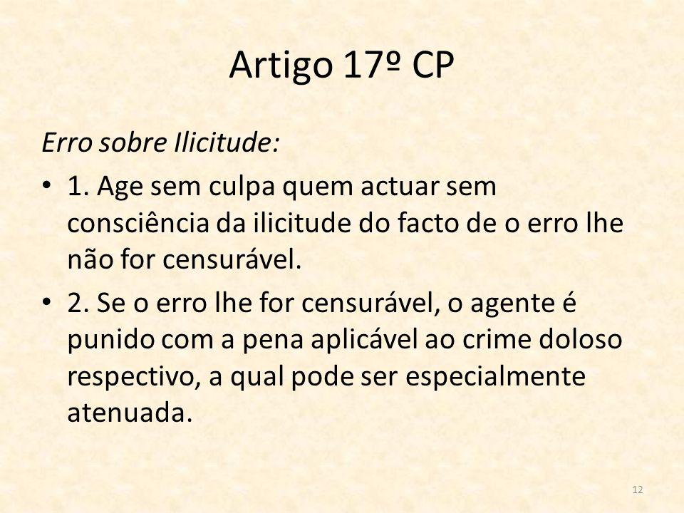 12 Artigo 17º CP Erro sobre Ilicitude: 1. Age sem culpa quem actuar sem consciência da ilicitude do facto de o erro lhe não for censurável. 2. Se o er