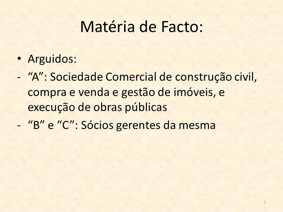 2 Matéria de Facto: Arguidos: -A: Sociedade Comercial de construção civil, compra e venda e gestão de imóveis, e execução de obras públicas -B e C: Só
