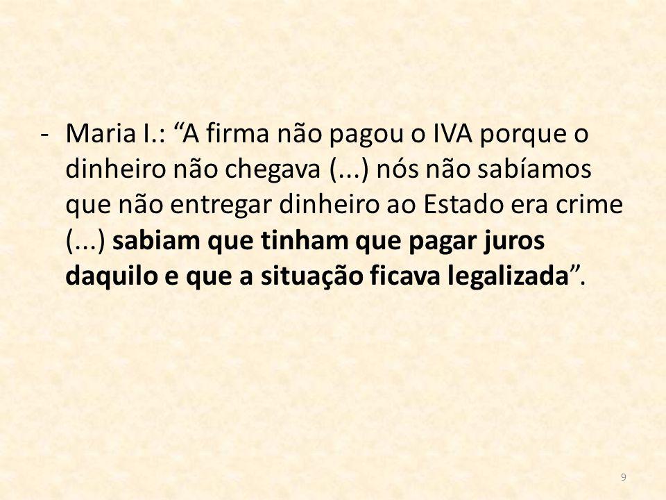 9 -Maria I.: A firma não pagou o IVA porque o dinheiro não chegava (...) nós não sabíamos que não entregar dinheiro ao Estado era crime (...) sabiam q