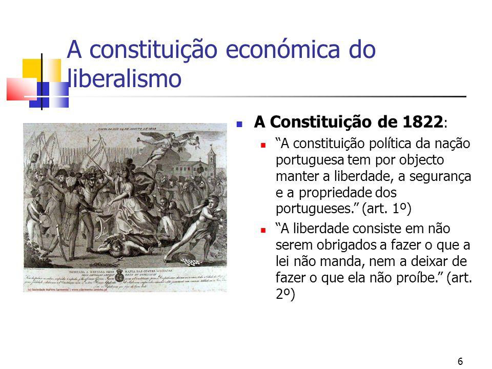 A constituição económica do liberalismo A Constituição de 1822 : A constituição política da nação portuguesa tem por objecto manter a liberdade, a segurança e a propriedade dos portugueses.