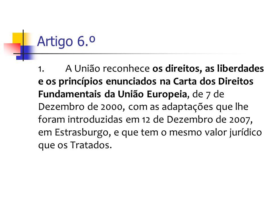 Artigo 6.º 1.A União reconhece os direitos, as liberdades e os princípios enunciados na Carta dos Direitos Fundamentais da União Europeia, de 7 de Dezembro de 2000, com as adaptações que lhe foram introduzidas em 12 de Dezembro de 2007, em Estrasburgo, e que tem o mesmo valor jurídico que os Tratados.