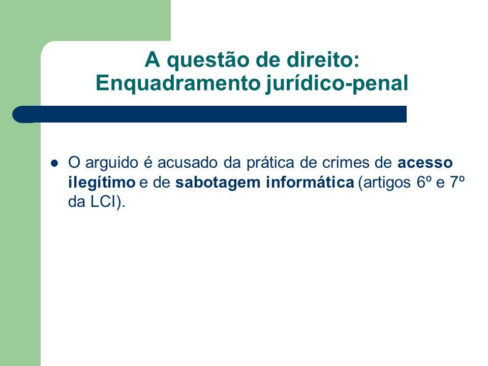 A questão de direito: Enquadramento jurídico-penal O arguido é acusado da prática de crimes de acesso ilegítimo e de sabotagem informática (artigos 6º