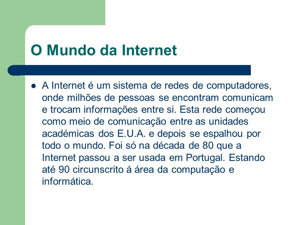 O Mundo da Internet A Internet é um sistema de redes de computadores, onde milhões de pessoas se encontram comunicam e trocam informações entre si. Es