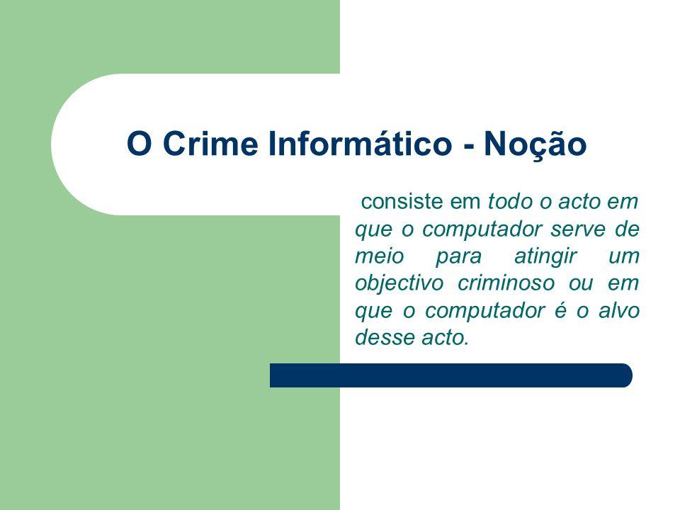 O Crime Informático - Noção consiste em todo o acto em que o computador serve de meio para atingir um objectivo criminoso ou em que o computador é o a