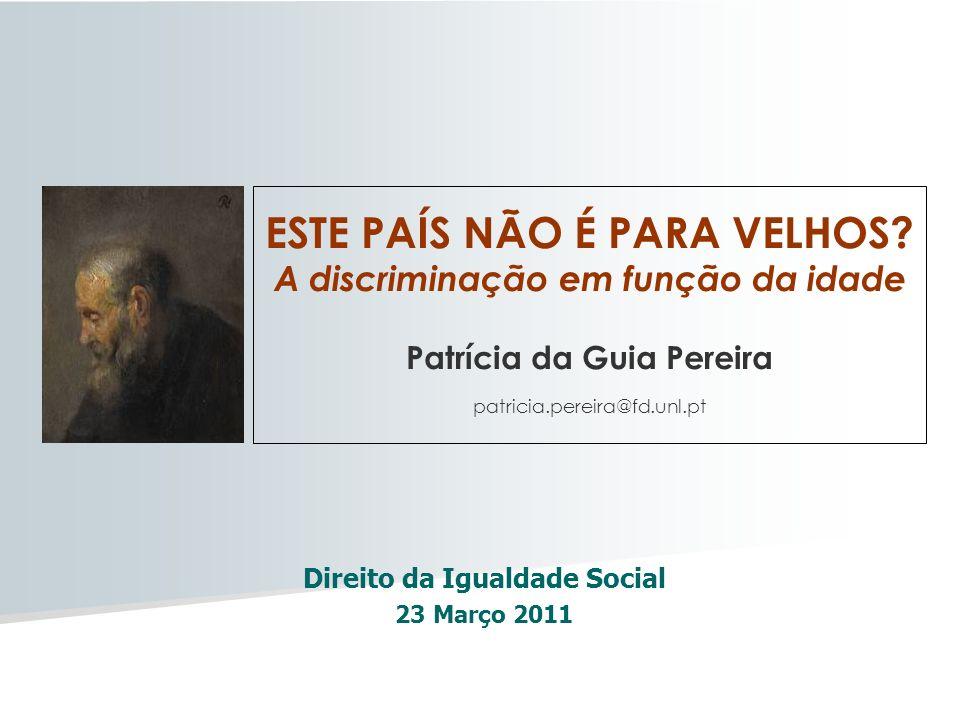 Direito da Igualdade Social 23 Março 2011 ESTE PAÍS NÃO É PARA VELHOS? A discriminação em função da idade Patrícia da Guia Pereira patricia.pereira@fd