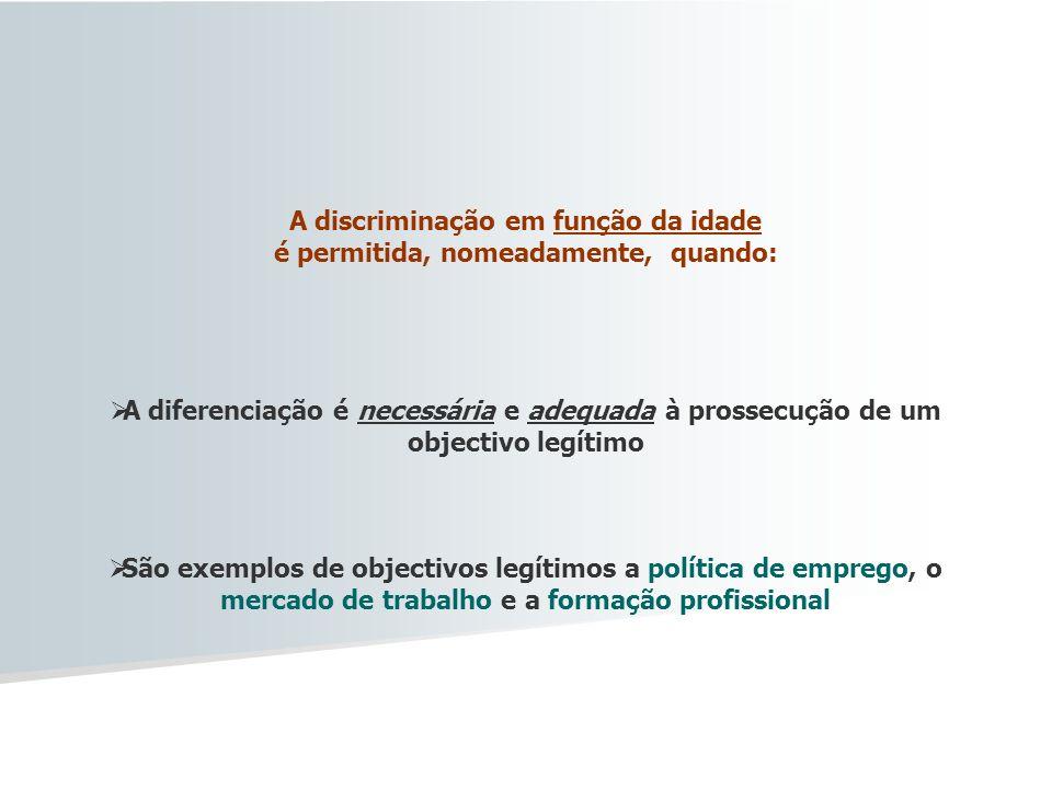 A discriminação em função da idade é permitida, nomeadamente, quando: A diferenciação é necessária e adequada à prossecução de um objectivo legítimo S