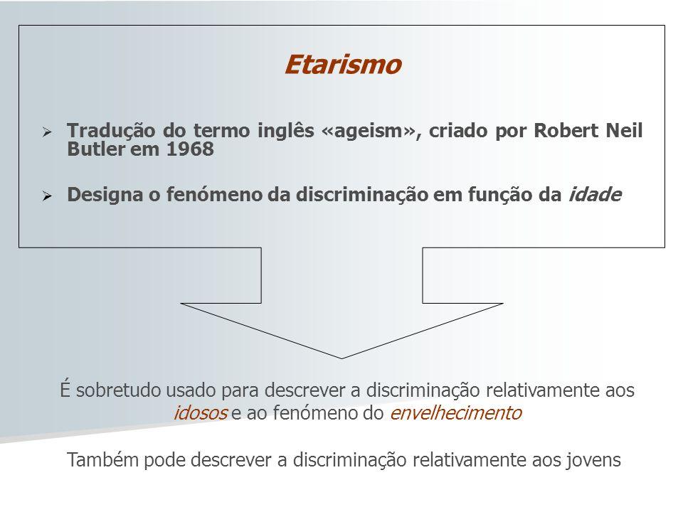 Etarismo Tradução do termo inglês «ageism», criado por Robert Neil Butler em 1968 Designa o fenómeno da discriminação em função da idade É sobretudo u