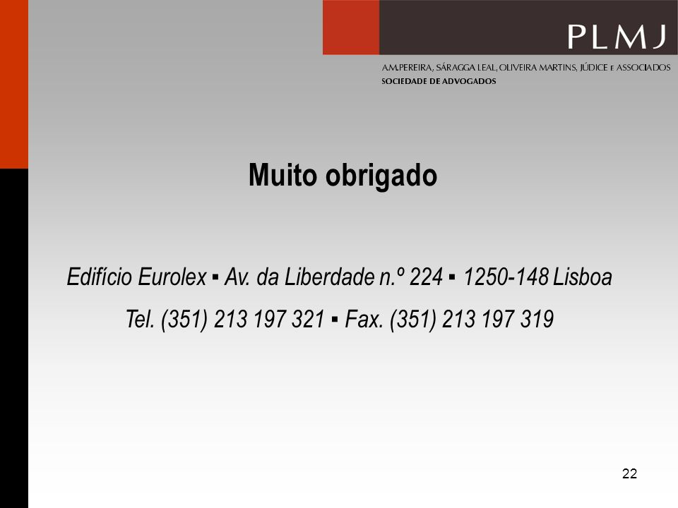22 Edifício Eurolex Av. da Liberdade n.º 224 1250-148 Lisboa Tel. (351) 213 197 321 Fax. (351) 213 197 319 Muito obrigado