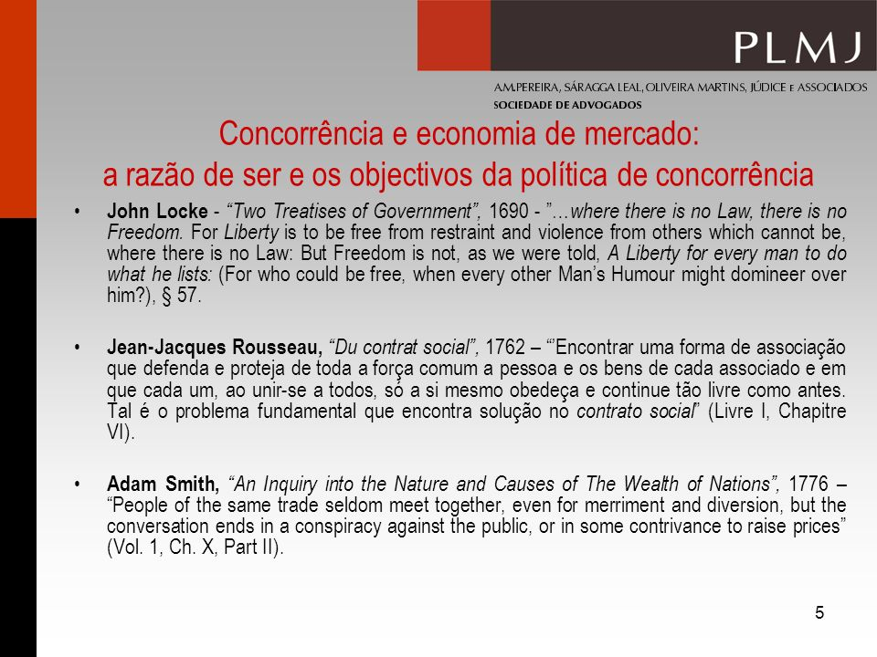 6 Concorrência e economia de mercado: a razão de ser e os objectivos da política de concorrência Ludwig von Mises, Human Action: A Treatise on Economics, 1949 - The pure market economy assumes that government, the social apparatus of compulsion and coercion, is intent upon preserving the operation of the market system, abstains from hindering its functioning, and protects it against encroachment on the part of other people (p.