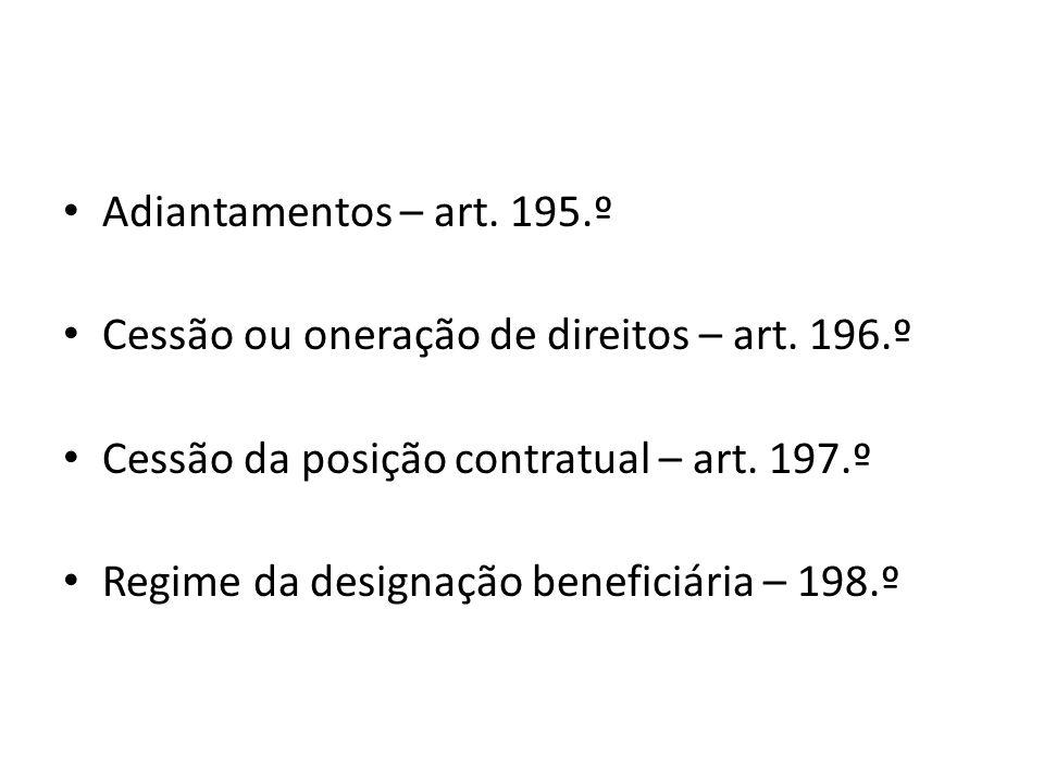 Adiantamentos – art. 195.º Cessão ou oneração de direitos – art. 196.º Cessão da posição contratual – art. 197.º Regime da designação beneficiária – 1