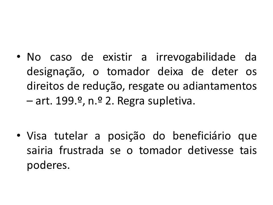 No caso de existir a irrevogabilidade da designação, o tomador deixa de deter os direitos de redução, resgate ou adiantamentos – art. 199.º, n.º 2. Re