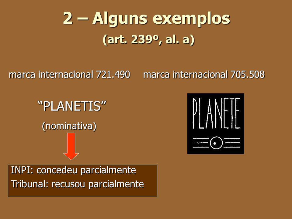 2 – Alguns exemplos (art. 239º, al. a) marca internacional 721.490 marca internacional 705.508 PLANETIS (nominativa) (nominativa) INPI: concedeu parci