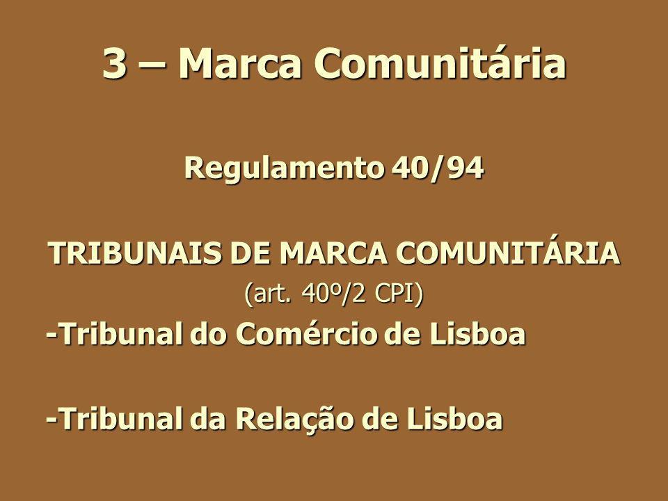 3 – Marca Comunitária Regulamento 40/94 TRIBUNAIS DE MARCA COMUNITÁRIA (art. 40º/2 CPI) -Tribunal do Comércio de Lisboa -Tribunal da Relação de Lisboa