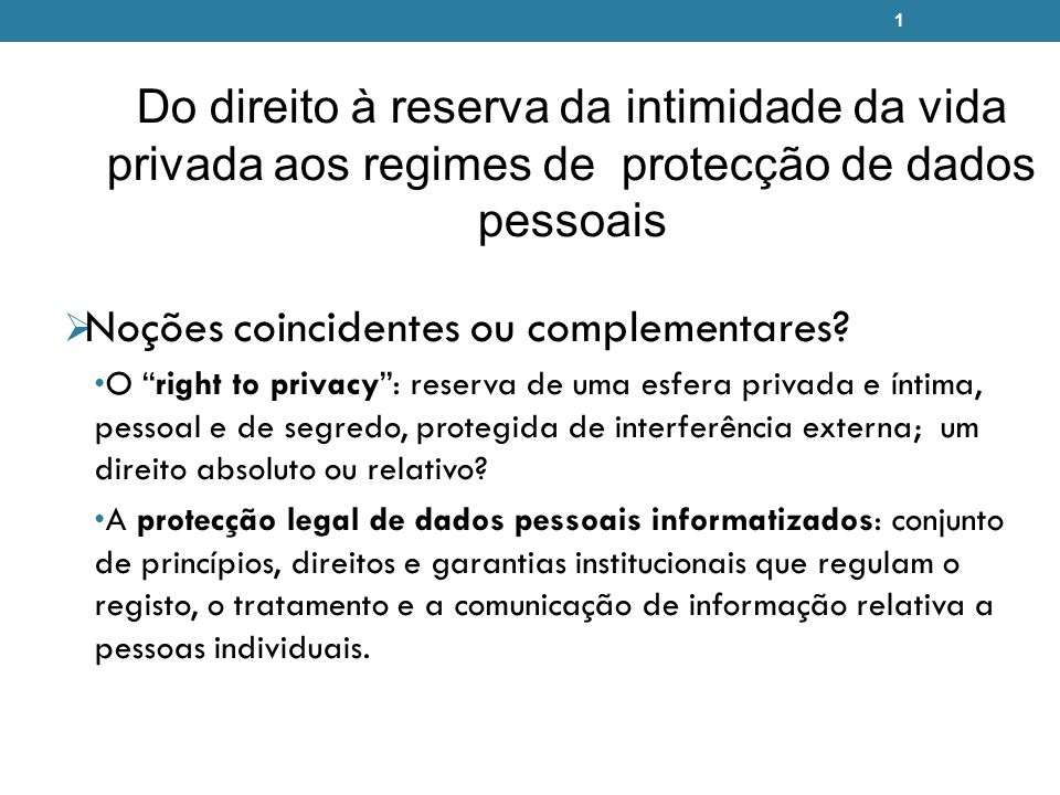 1 Do direito à reserva da intimidade da vida privada aos regimes de protecção de dados pessoais Noções coincidentes ou complementares? O right to priv