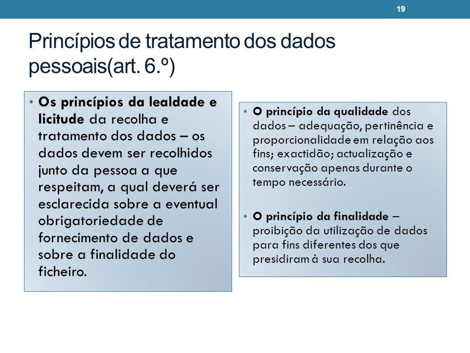 Princípios de tratamento dos dados pessoais(art. 6.º) Os princípios da lealdade e licitude da recolha e tratamento dos dados – os dados devem ser reco