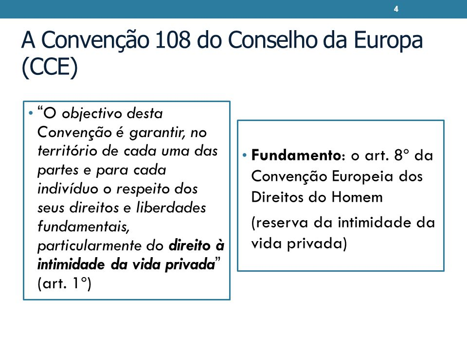 A Convenção 108 do Conselho da Europa (CCE) O objectivo desta Convenção é garantir, no território de cada uma das partes e para cada indivíduo o respe
