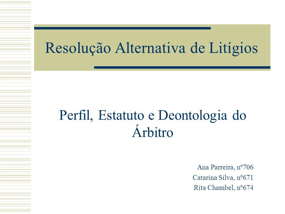 Resolução Alternativa de Litígios Perfil, Estatuto e Deontologia do Árbitro Ana Parreira, nº706 Catarina Silva, nº671 Rita Chambel, nº674