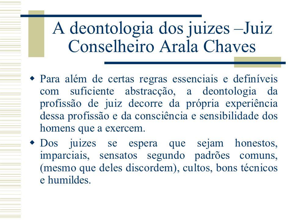 A deontologia dos juizes –Juiz Conselheiro Arala Chaves Para além de certas regras essenciais e definíveis com suficiente abstracção, a deontologia da