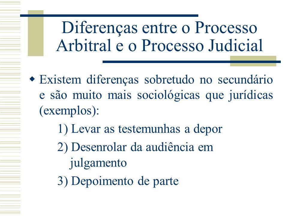 Diferenças entre o Processo Arbitral e o Processo Judicial Existem diferenças sobretudo no secundário e são muito mais sociológicas que jurídicas (exe