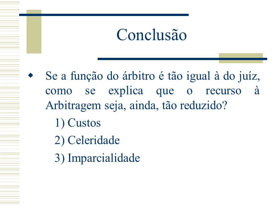 Conclusão Se a função do árbitro é tão igual à do juíz, como se explica que o recurso à Arbitragem seja, ainda, tão reduzido? 1) Custos 2) Celeridade