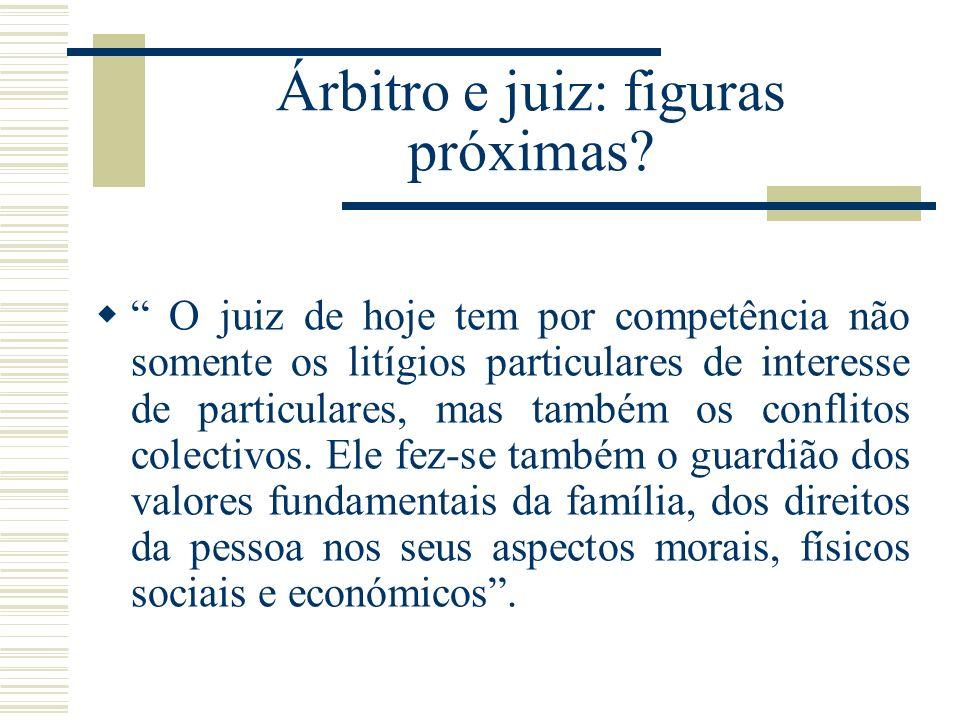 Árbitro e juiz: figuras próximas? O juiz de hoje tem por competência não somente os litígios particulares de interesse de particulares, mas também os