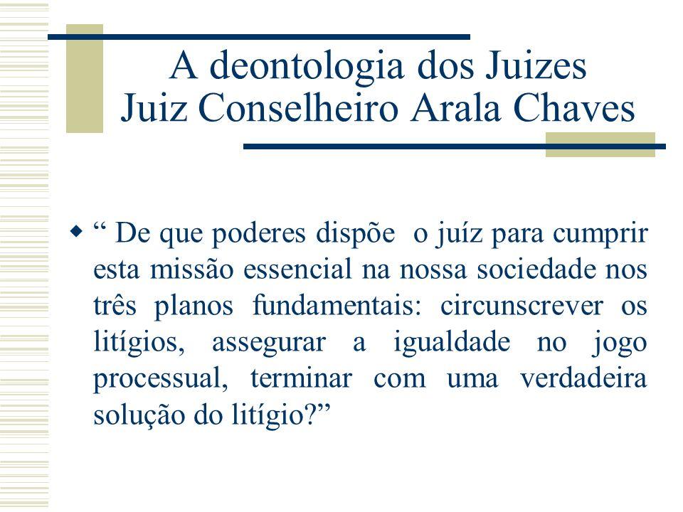 A deontologia dos Juizes Juiz Conselheiro Arala Chaves De que poderes dispõe o juíz para cumprir esta missão essencial na nossa sociedade nos três pla