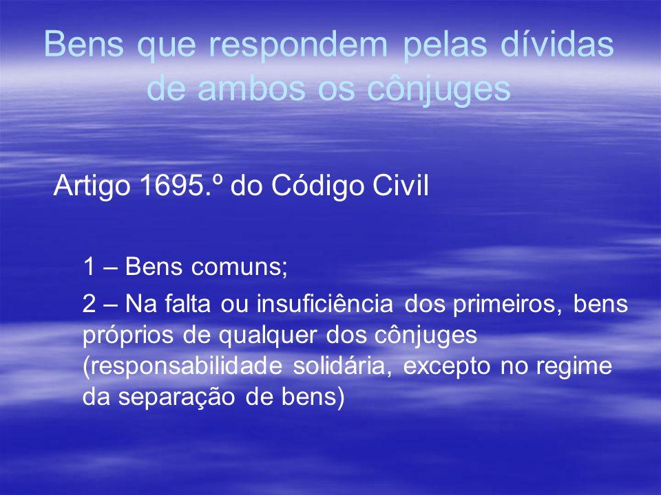 Bens que respondem pelas dívidas de ambos os cônjuges Artigo 1695.º do Código Civil 1 – Bens comuns; 2 – Na falta ou insuficiência dos primeiros, bens