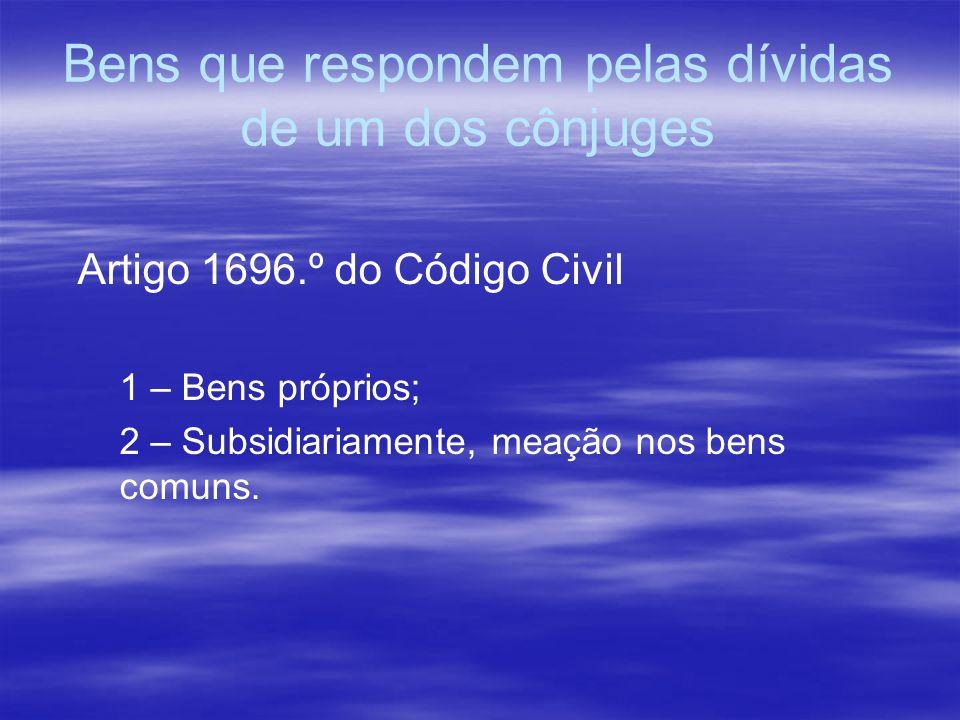 Bens que respondem pelas dívidas de um dos cônjuges Artigo 1696.º do Código Civil 1 – Bens próprios; 2 – Subsidiariamente, meação nos bens comuns.