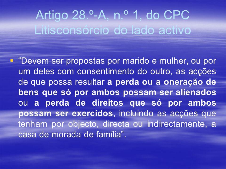 Artigo 28.º-A, n.º 1, do CPC Litisconsórcio do lado activo Devem ser propostas por marido e mulher, ou por um deles com consentimento do outro, as acç