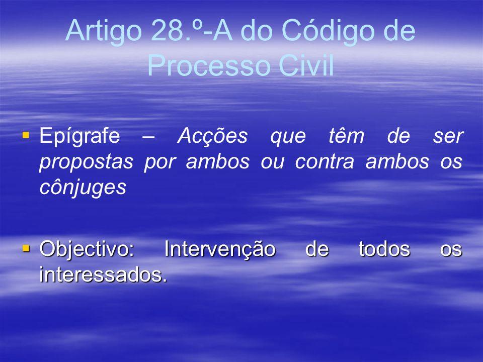 Artigo 28.º-A do Código de Processo Civil Epígrafe – Acções que têm de ser propostas por ambos ou contra ambos os cônjuges Objectivo: Intervenção de t