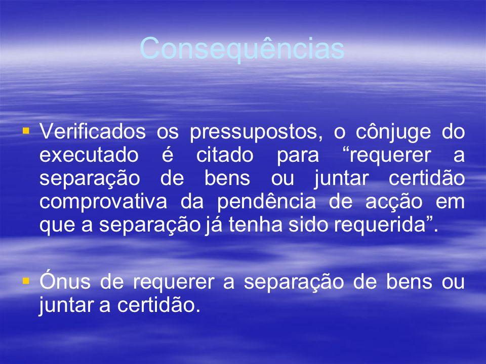 Consequências Verificados os pressupostos, o cônjuge do executado é citado para requerer a separação de bens ou juntar certidão comprovativa da pendên