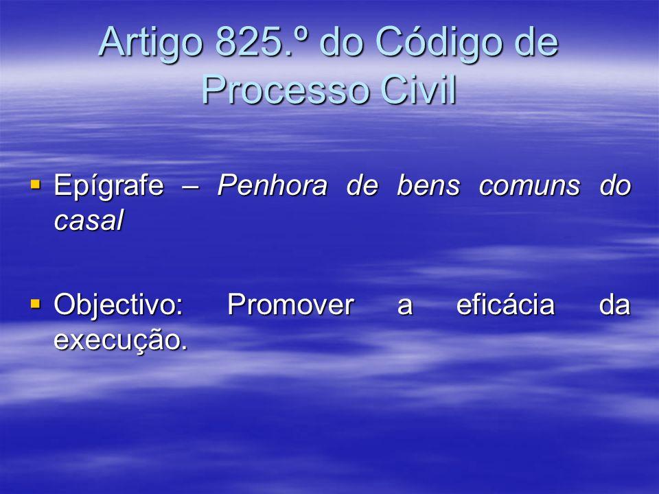 Artigo 825.º do Código de Processo Civil Epígrafe – Penhora de bens comuns do casal Epígrafe – Penhora de bens comuns do casal Objectivo: Promover a e