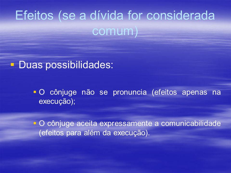 Efeitos (se a dívida for considerada comum) Duas possibilidades: O cônjuge não se pronuncia (efeitos apenas na execução); O cônjuge aceita expressamen