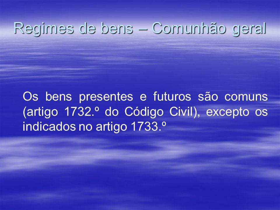Regimes de bens – Comunhão geral Os bens presentes e futuros são comuns (artigo 1732.º do Código Civil), excepto os indicados no artigo 1733.º