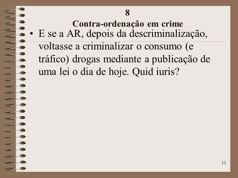 11 8 Contra-ordenação em crime E se a AR, depois da descriminalização, voltasse a criminalizar o consumo (e tráfico) drogas mediante a publicação de uma lei o dia de hoje.