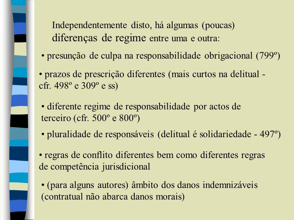 Independentemente disto, há algumas (poucas) diferenças de regime entre uma e outra: presunção de culpa na responsabilidade obrigacional (799º) prazos de prescrição diferentes (mais curtos na delitual - cfr.