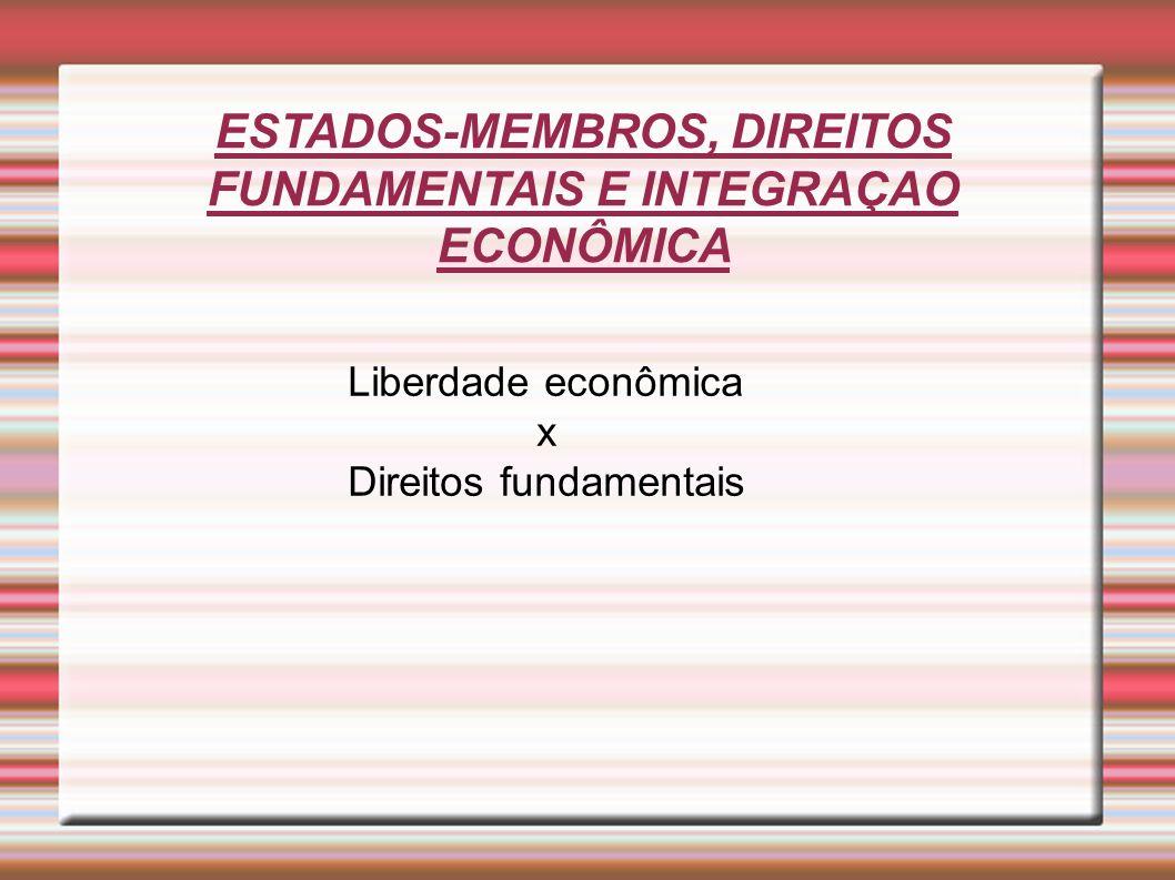 ESTADOS-MEMBROS, DIREITOS FUNDAMENTAIS E INTEGRAÇAO ECONÔMICA Liberdade econômica x Direitos fundamentais