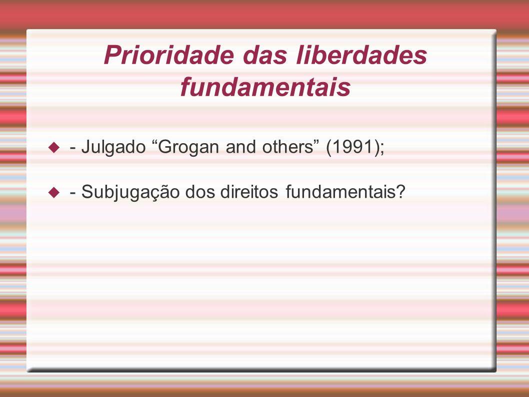 Prioridade das liberdades fundamentais - Julgado Grogan and others (1991); - Subjugação dos direitos fundamentais?