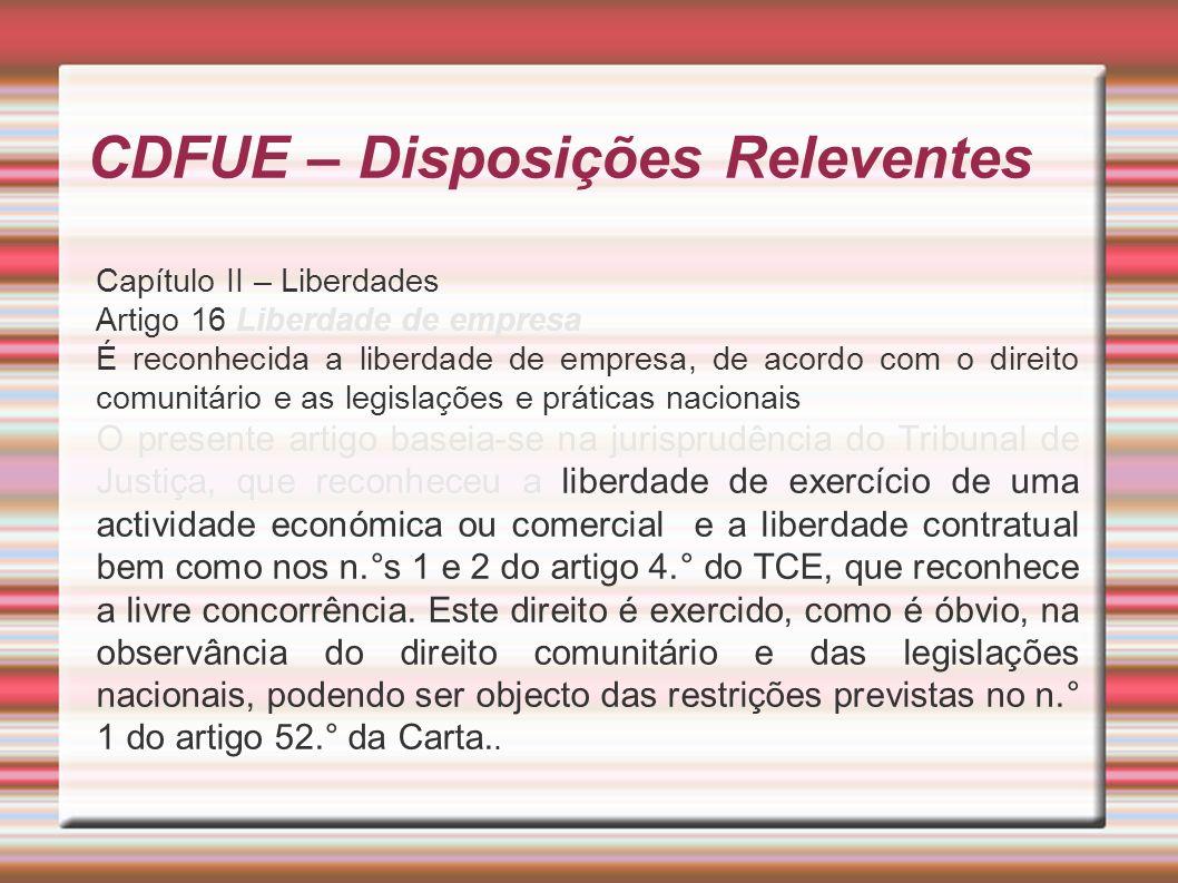CDFUE – Disposições Releventes Capítulo II – Liberdades Artigo 16 Liberdade de empresa É reconhecida a liberdade de empresa, de acordo com o direito comunitário e as legislações e práticas nacionais O presente artigo baseia-se na jurisprudência do Tribunal de Justiça, que reconheceu a liberdade de exercício de uma actividade económica ou comercial e a liberdade contratual bem como nos n.°s 1 e 2 do artigo 4.° do TCE, que reconhece a livre concorrência.
