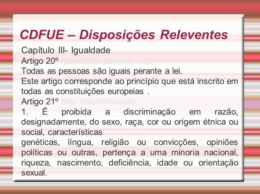 CDFUE – Disposições Releventes Capítulo III- Igualdade Artigo 20º Igualdade perante a lei Todas as pessoas são iguais perante a lei.