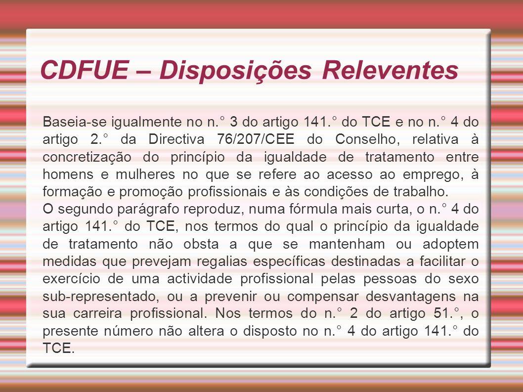 CDFUE – Disposições Releventes Baseia-se igualmente no n.° 3 do artigo 141.° do TCE e no n.° 4 do artigo 2.° da Directiva 76/207/CEE do Conselho, relativa à concretização do princípio da igualdade de tratamento entre homens e mulheres no que se refere ao acesso ao emprego, à formação e promoção profissionais e às condições de trabalho.