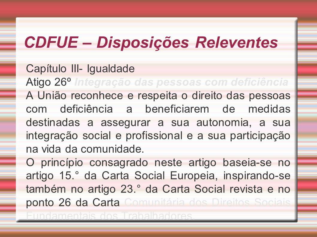 CDFUE – Disposições Releventes Capítulo III- Igualdade Atigo 26º Integração das pessoas com deficiência A União reconhece e respeita o direito das pessoas com deficiência a beneficiarem de medidas destinadas a assegurar a sua autonomia, a sua integração social e profissional e a sua participação na vida da comunidade.