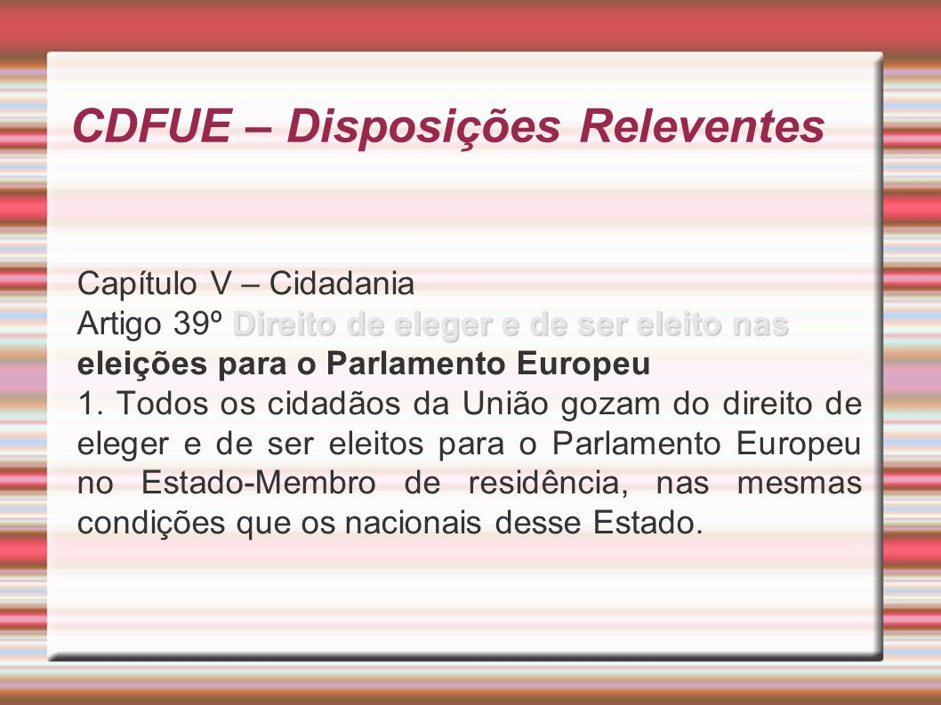 CDFUE – Disposições Releventes Capítulo V – Cidadania Direito de eleger e de ser eleito nas Artigo 39º Direito de eleger e de ser eleito nas eleições para o Parlamento Europeu 1.