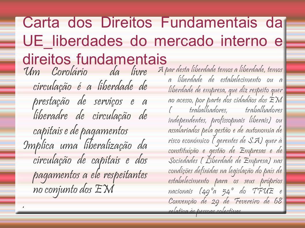 Carta dos Direitos Fundamentais da UE_liberdades do mercado interno e direitos fundamentais Um Corolário da livre circulação é a liberdade de prestação de serviços e a liberadre de circulação de capitais e de pagamentos Implica uma liberalização da circulação de capitais e dos pagamentos a ele respeitantes no conjunto dos EM.