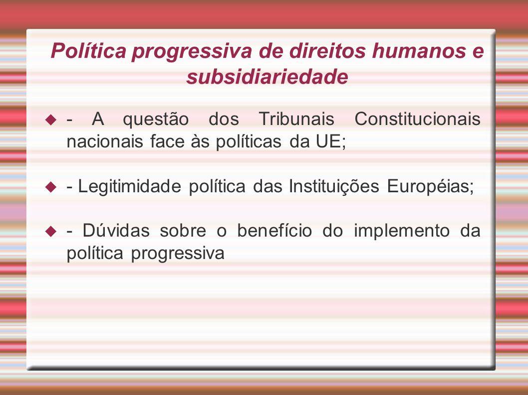 Política progressiva de direitos humanos e subsidiariedade - A questão dos Tribunais Constitucionais nacionais face às políticas da UE; - Legitimidade política das Instituições Européias; - Dúvidas sobre o benefício do implemento da política progressiva