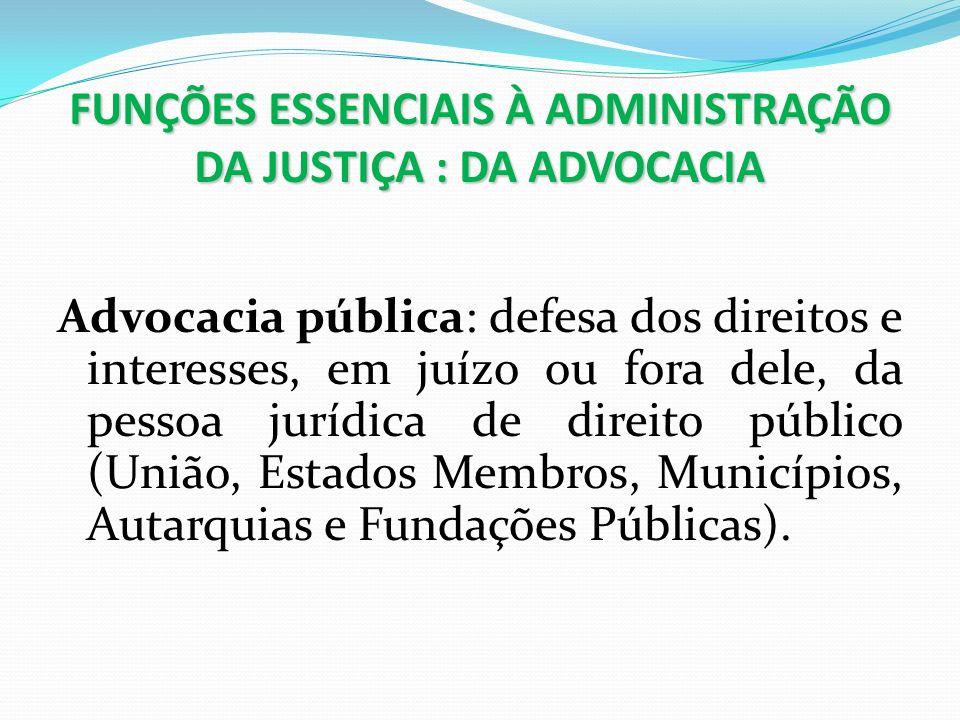 FUNÇÕES ESSENCIAIS À ADMINISTRAÇÃO DA JUSTIÇA : DA ADVOCACIA Advocacia pública: defesa dos direitos e interesses, em juízo ou fora dele, da pessoa jur