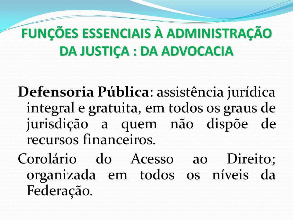 FUNÇÕES ESSENCIAIS À ADMINISTRAÇÃO DA JUSTIÇA : DA ADVOCACIA Defensoria Pública: assistência jurídica integral e gratuita, em todos os graus de jurisd