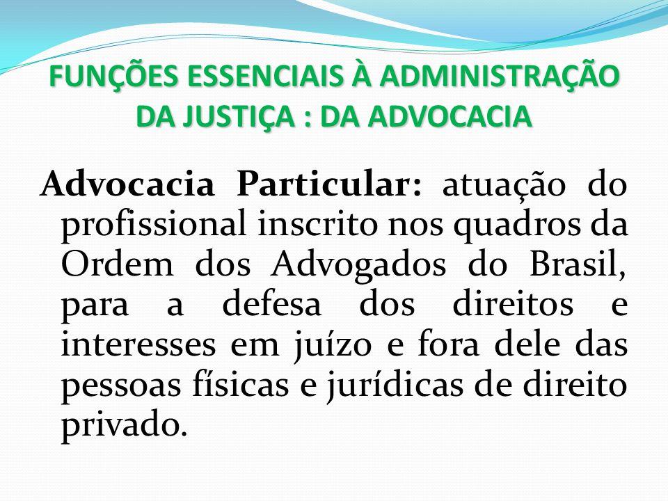 FUNÇÕES ESSENCIAIS À ADMINISTRAÇÃO DA JUSTIÇA : DA ADVOCACIA Advocacia Particular: atuação do profissional inscrito nos quadros da Ordem dos Advogados