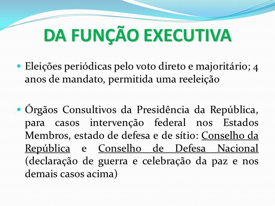 DA FUNÇÃO EXECUTIVA Eleições periódicas pelo voto direto e majoritário; 4 anos de mandato, permitida uma reeleição Órgãos Consultivos da Presidência d